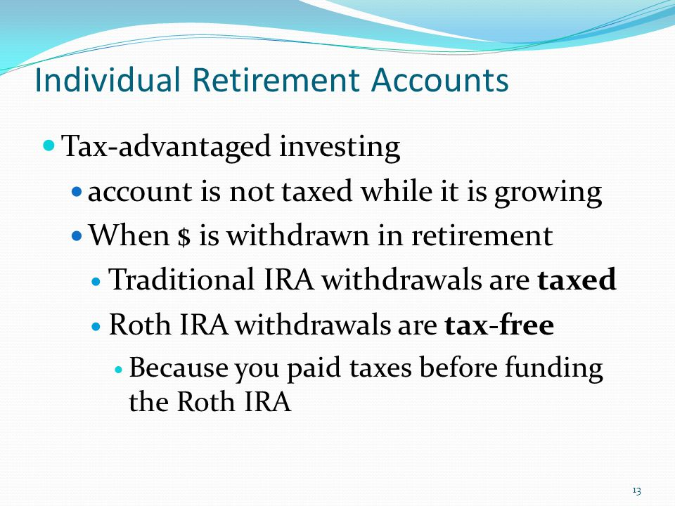 Individual Retirement Accounts 13 Tax-advantaged investing account is not taxed while it is growing When $ is withdrawn in retirement Traditional IRA withdrawals are taxed R oth IRA withdrawals are tax-free Because you paid taxes before funding the Roth IRA