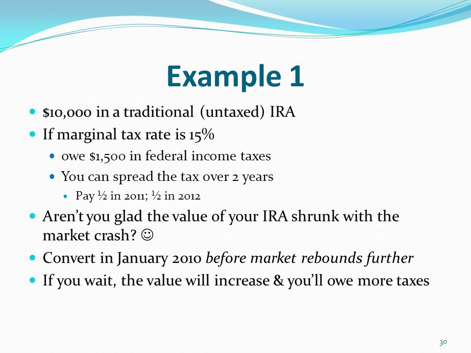 Example 1 $10,000 in a traditional (untaxed) IRA If marginal tax rate is 15% owe $1,500 in federal income taxes You can spread the tax over 2 years Pay ½ in 2011; ½ in 2012 Aren't you glad the value of your IRA shrunk with the market crash.