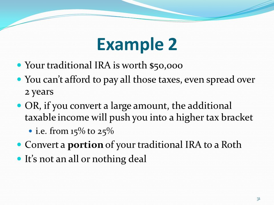 Example 2 Your traditional IRA is worth $50,000 You can't afford to pay all those taxes, even spread over 2 years OR, if you convert a large amount, the additional taxable income will push you into a higher tax bracket i.e.