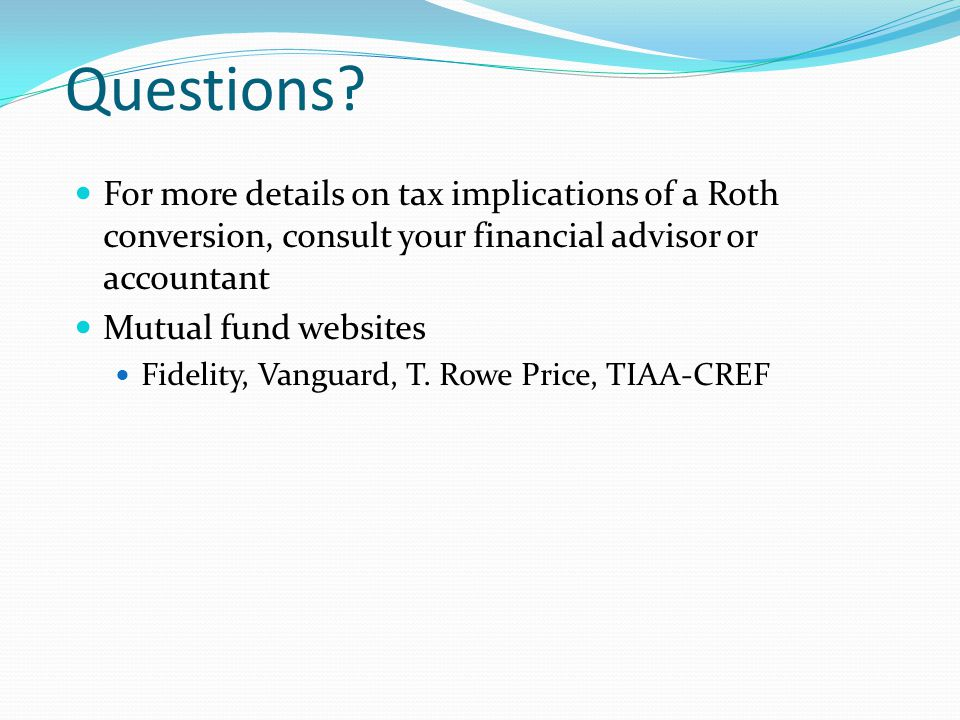 Questions? For more details on tax implications of a Roth conversion, consult your financial advisor or accountant Mutual fund websites Fidelity, Vang