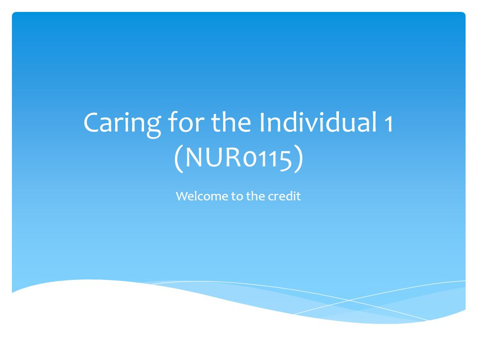 Caring for the Individual 1 (NUR0115) Welcome to the credit