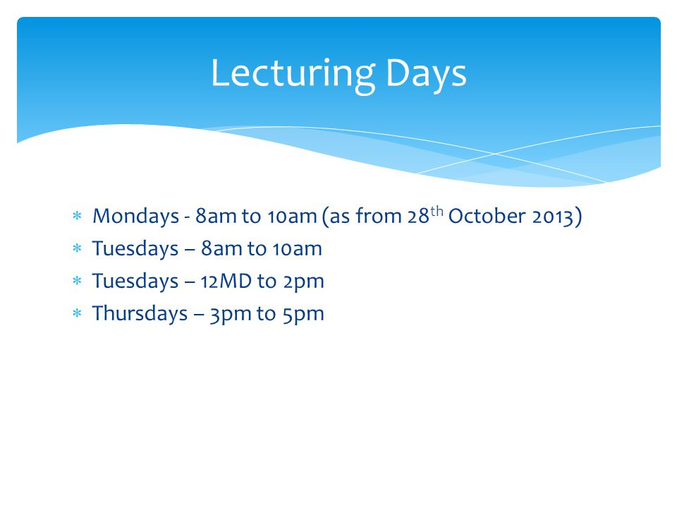  Mondays - 8am to 10am (as from 28 th October 2013)  Tuesdays – 8am to 10am  Tuesdays – 12MD to 2pm  Thursdays – 3pm to 5pm Lecturing Days