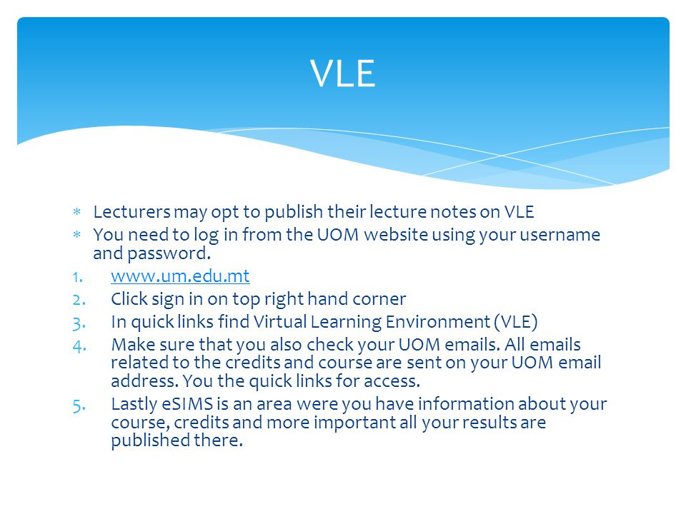  Lecturers may opt to publish their lecture notes on VLE  You need to log in from the UOM website using your username and password.