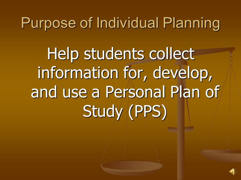 Purpose of Individual Planning Help students collect information for, develop, and use a Personal Plan of Study (PPS)
