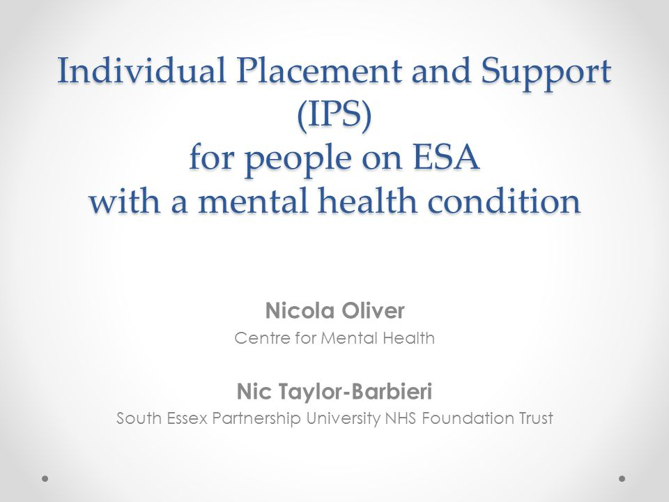 Individual Placement and Support (IPS) for people on ESA with a mental health condition Nicola Oliver Centre for Mental Health Nic Taylor-Barbieri Sou