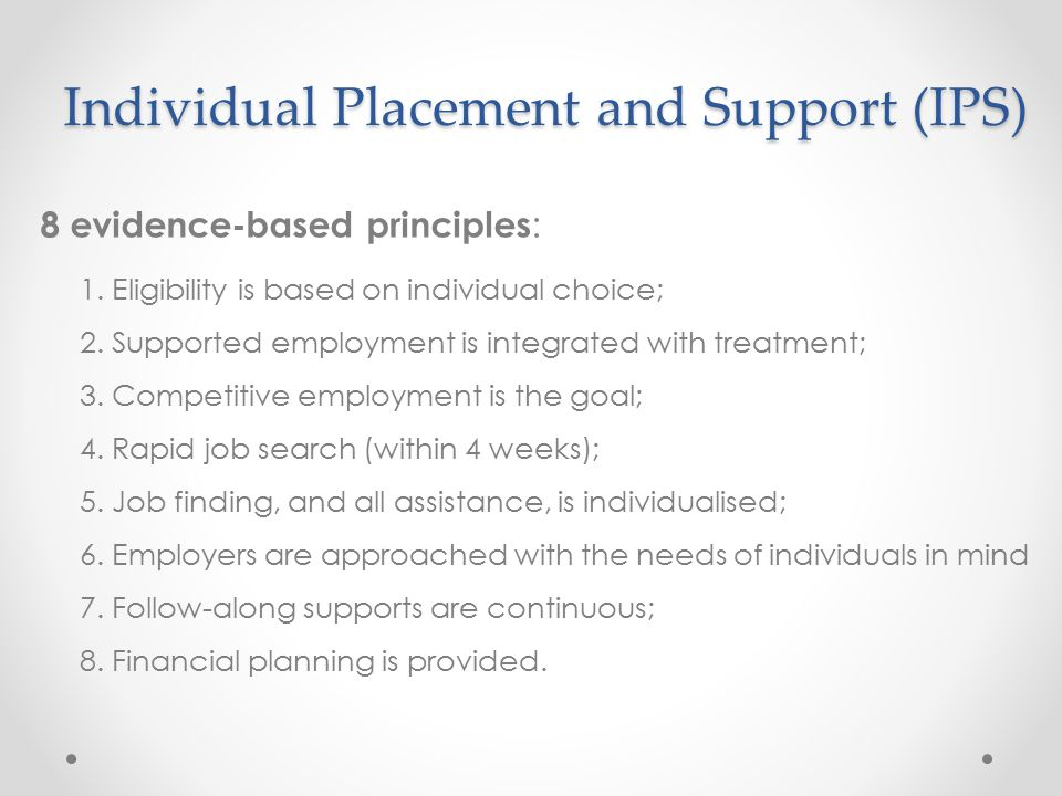 Individual Placement and Support (IPS) 8 evidence-based principles : 1. Eligibility is based on individual choice; 2. Supported employment is integrat