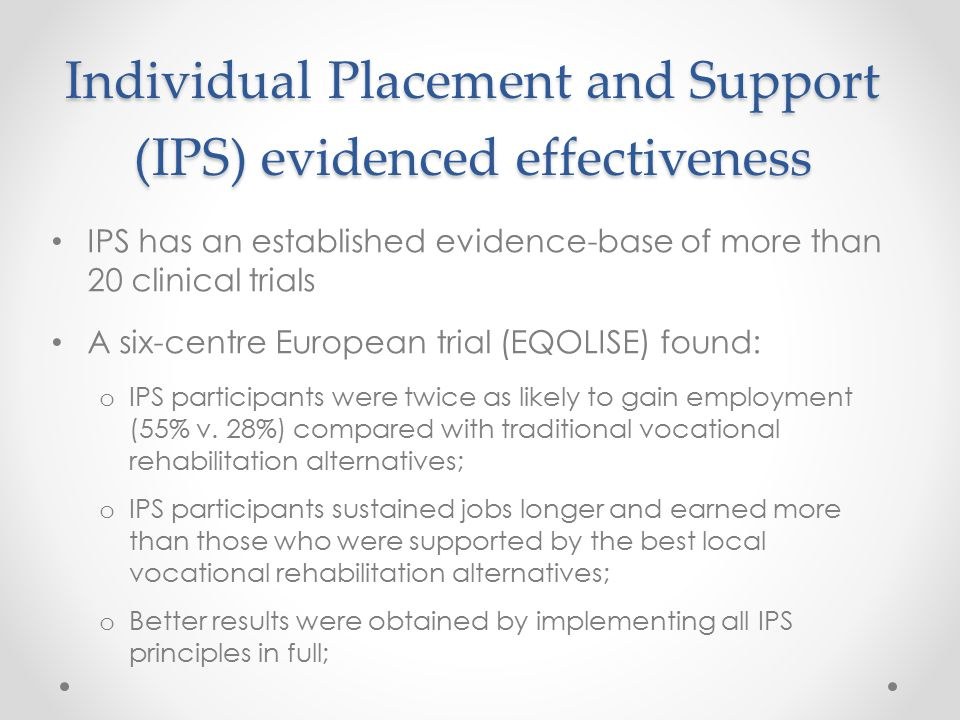 Individual Placement and Support (IPS) evidenced effectiveness IPS has an established evidence-base of more than 20 clinical trials A six-centre European trial (EQOLISE) found: o IPS participants were twice as likely to gain employment (55% v.