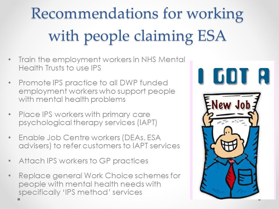 Recommendations for working with people claiming ESA Train the employment workers in NHS Mental Health Trusts to use IPS Promote IPS practice to all DWP funded employment workers who support people with mental health problems Place IPS workers with primary care psychological therapy services (IAPT) Enable Job Centre workers (DEAs, ESA advisers) to refer customers to IAPT services Attach IPS workers to GP practices Replace general Work Choice schemes for people with mental health needs with specifically 'IPS method' services