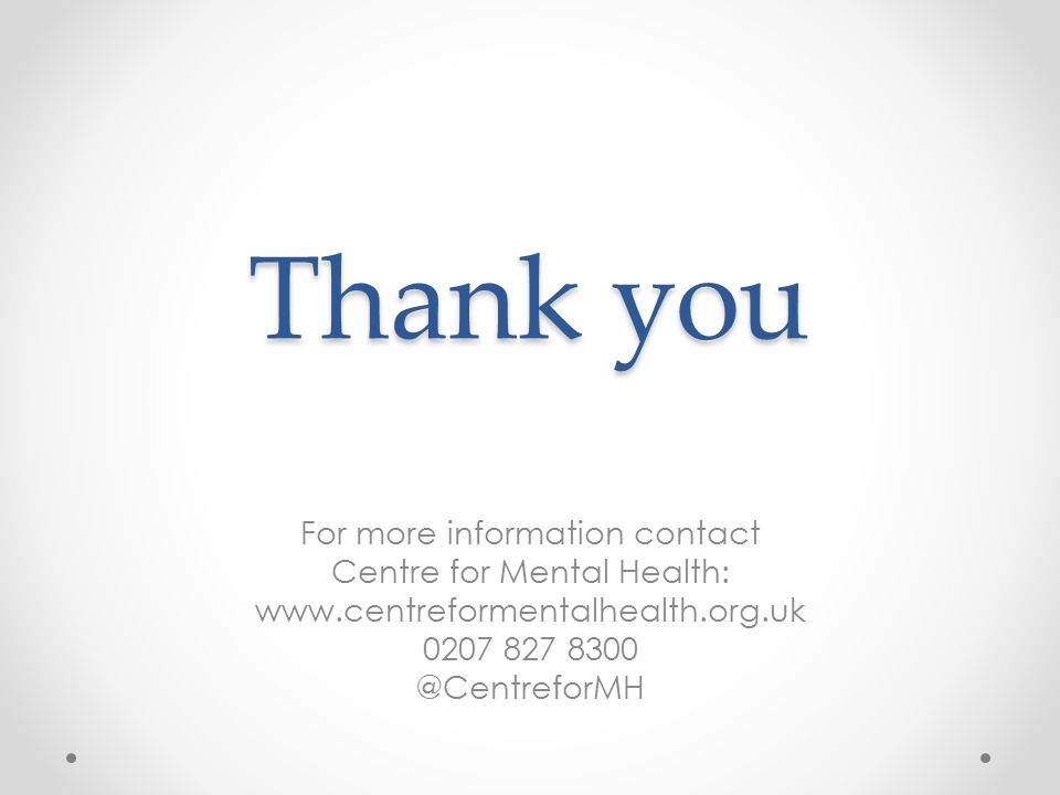 Thank you For more information contact Centre for Mental Health: www.centreformentalhealth.org.uk 0207 827 8300 @CentreforMH