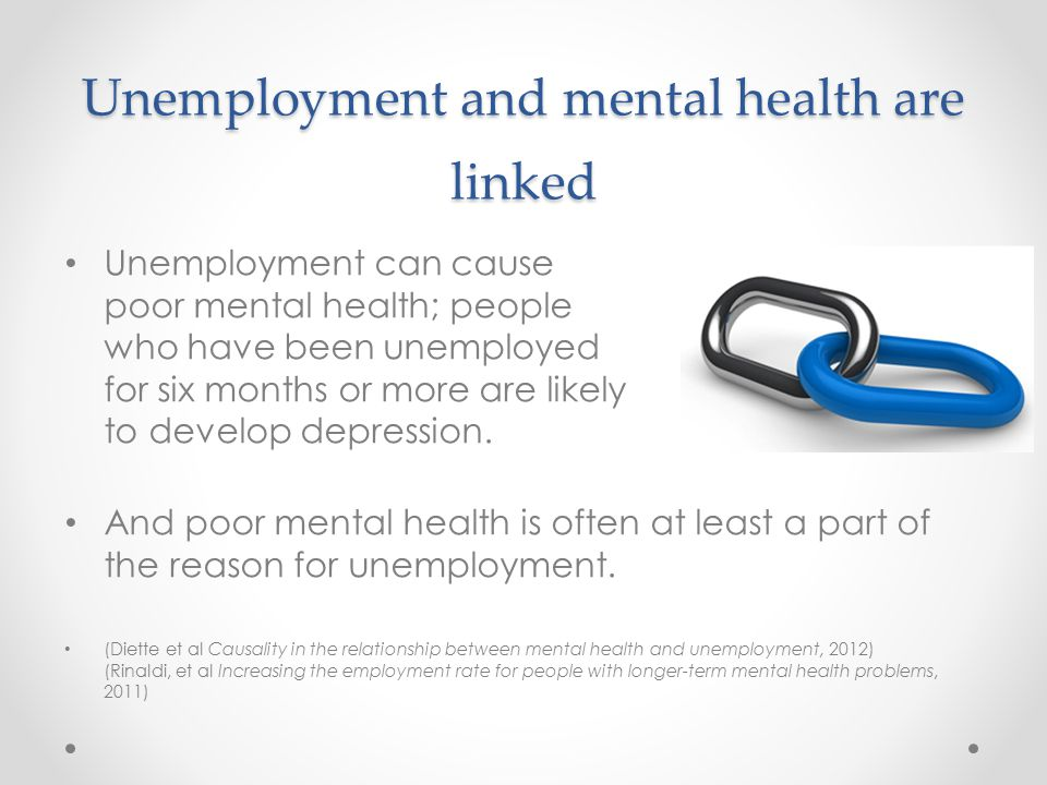 Unemployment and mental health are linked Unemployment can cause poor mental health; people who have been unemployed for six months or more are likely to develop depression.