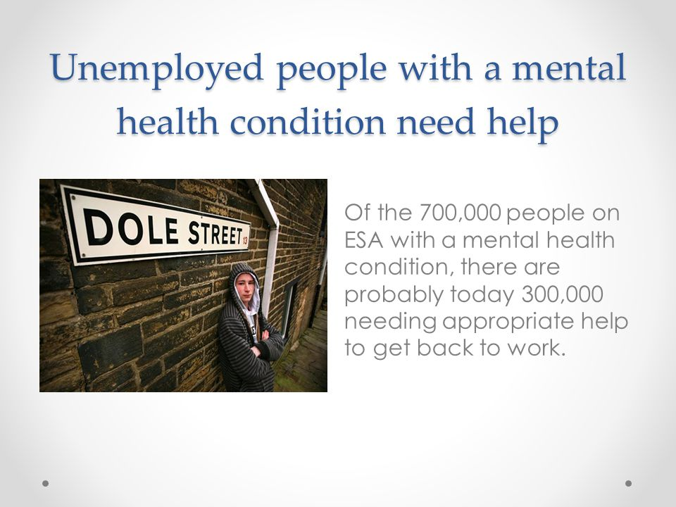 Unemployed people with a mental health condition need help Of the 700,000 people on ESA with a mental health condition, there are probably today 300,000 needing appropriate help to get back to work.