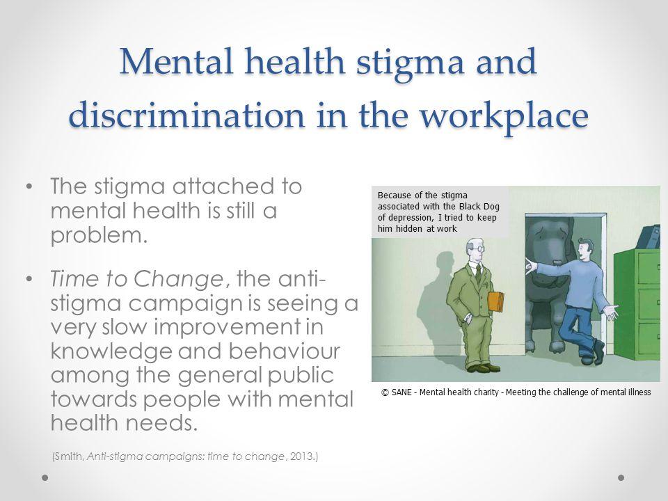 Mental health stigma and discrimination in the workplace The stigma attached to mental health is still a problem.