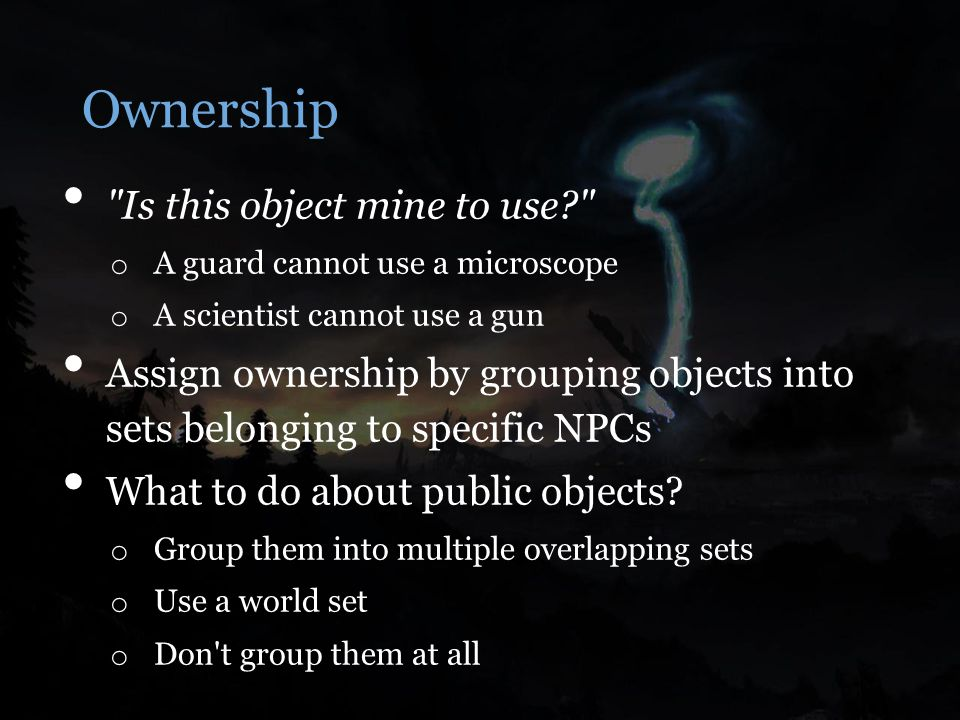 Ownership Is this object mine to use o A guard cannot use a microscope o A scientist cannot use a gun Assign ownership by grouping objects into sets belonging to specific NPCs What to do about public objects.