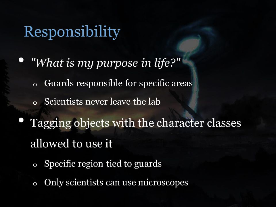 Responsibility What is my purpose in life o Guards responsible for specific areas o Scientists never leave the lab Tagging objects with the character classes allowed to use it o Specific region tied to guards o Only scientists can use microscopes