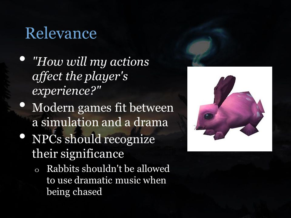 Relevance How will my actions affect the player s experience Modern games fit between a simulation and a drama NPCs should recognize their significance o Rabbits shouldn t be allowed to use dramatic music when being chased