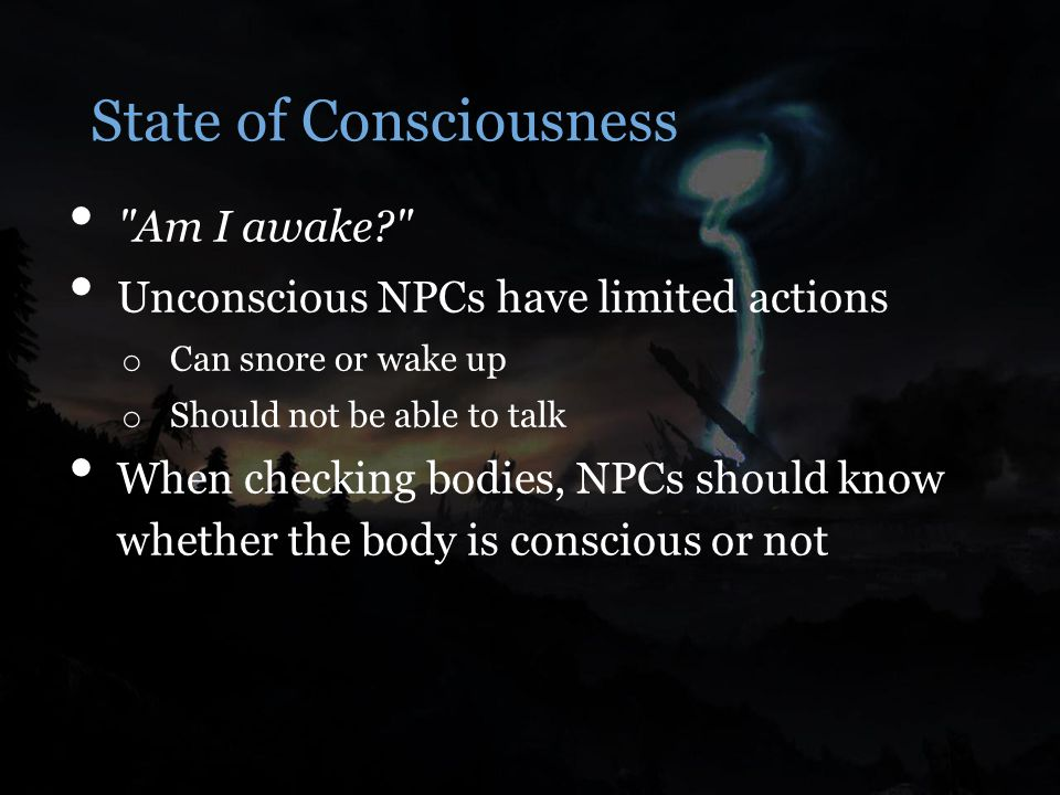 State of Consciousness Am I awake Unconscious NPCs have limited actions o Can snore or wake up o Should not be able to talk When checking bodies, NPCs should know whether the body is conscious or not
