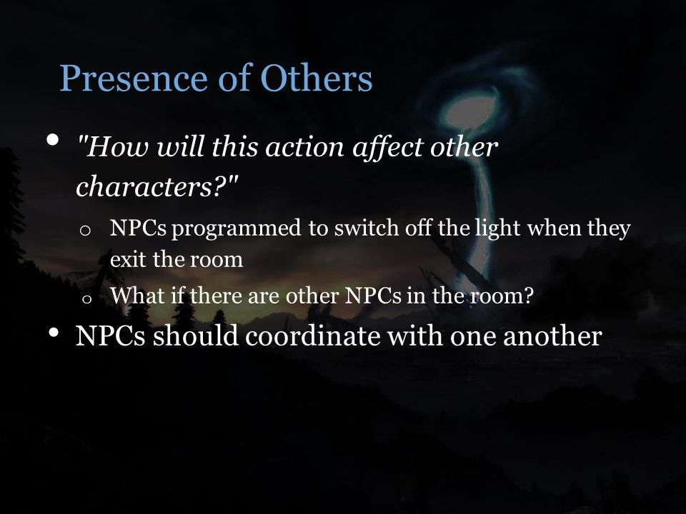 Presence of Others How will this action affect other characters o NPCs programmed to switch off the light when they exit the room o What if there are other NPCs in the room.