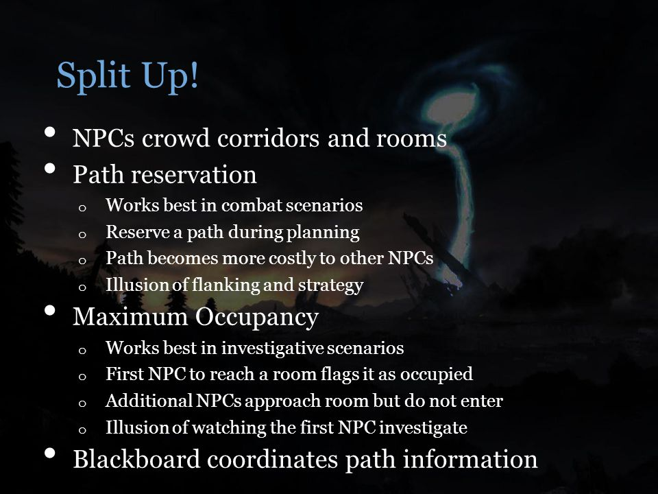 Split Up! NPCs crowd corridors and rooms Path reservation o Works best in combat scenarios o Reserve a path during planning o Path becomes more costly