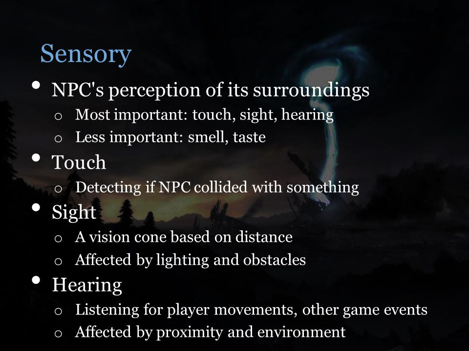 Sensory NPC s perception of its surroundings o Most important: touch, sight, hearing o Less important: smell, taste Touch o Detecting if NPC collided with something Sight o A vision cone based on distance o Affected by lighting and obstacles Hearing o Listening for player movements, other game events o Affected by proximity and environment