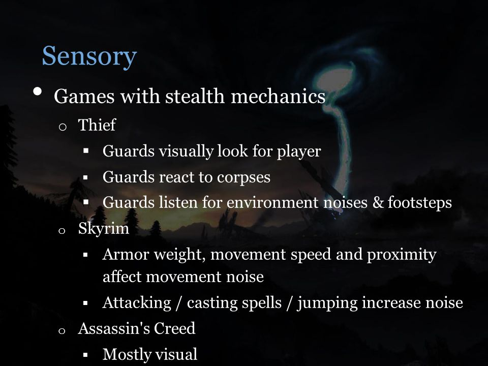 Sensory Games with stealth mechanics o Thief  Guards visually look for player  Guards react to corpses  Guards listen for environment noises & footsteps o Skyrim  Armor weight, movement speed and proximity affect movement noise  Attacking / casting spells / jumping increase noise o Assassin s Creed  Mostly visual