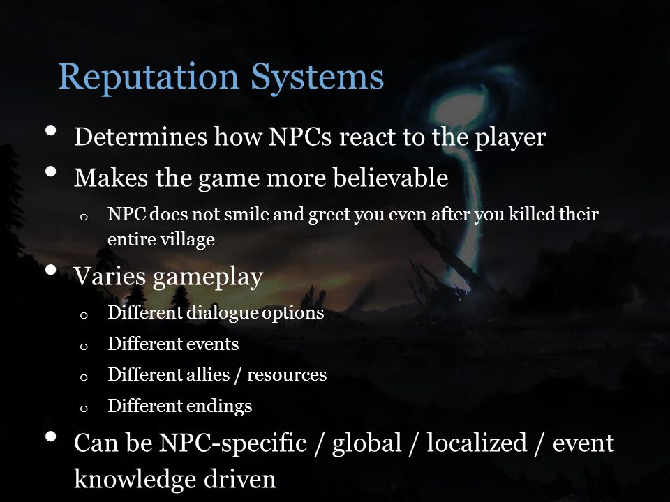 Determines how NPCs react to the player Makes the game more believable o NPC does not smile and greet you even after you killed their entire village Varies gameplay o Different dialogue options o Different events o Different allies / resources o Different endings Can be NPC-specific / global / localized / event knowledge driven