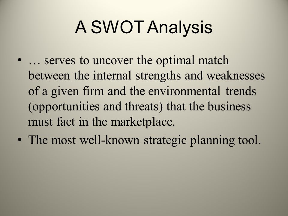 A SWOT Analysis … serves to uncover the optimal match between the internal strengths and weaknesses of a given firm and the environmental trends (oppo