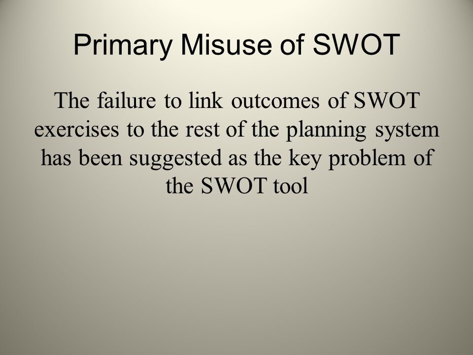 Primary Misuse of SWOT The failure to link outcomes of SWOT exercises to the rest of the planning system has been suggested as the key problem of the