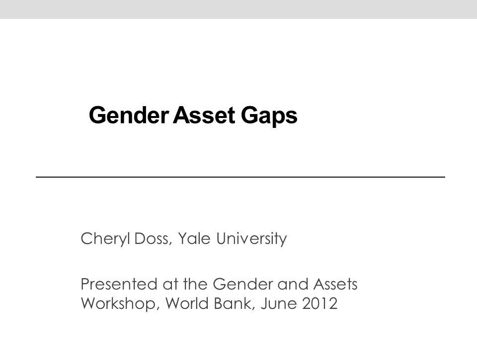 Gender Asset Gaps Cheryl Doss, Yale University Presented at the Gender and Assets Workshop, World Bank, June 2012