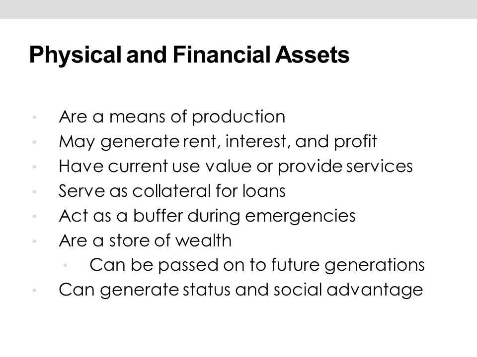 Physical and Financial Assets Are a means of production May generate rent, interest, and profit Have current use value or provide services Serve as co