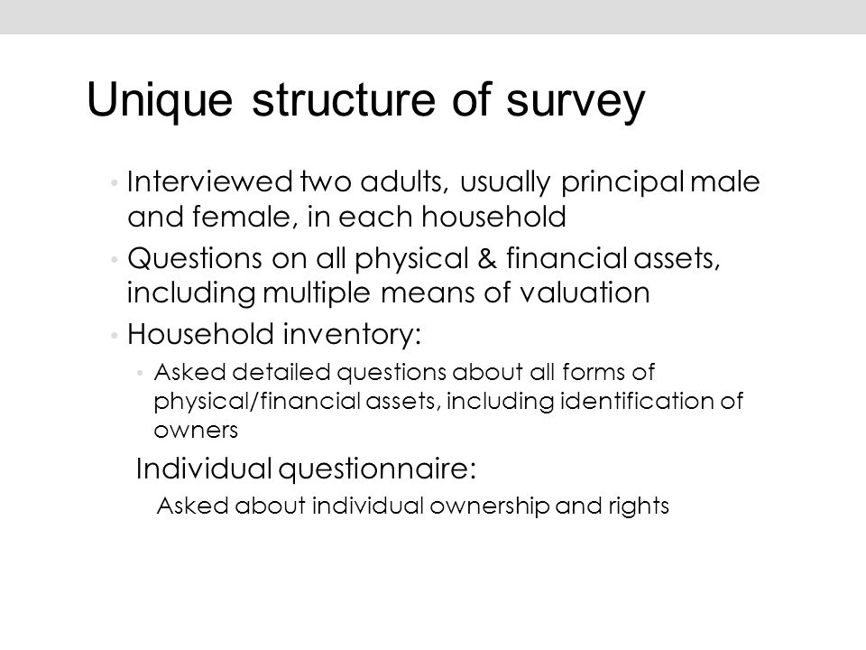 Interviewed two adults, usually principal male and female, in each household Questions on all physical & financial assets, including multiple means of valuation Household inventory: Asked detailed questions about all forms of physical/financial assets, including identification of owners Individual questionnaire: Asked about individual ownership and rights Unique structure of survey
