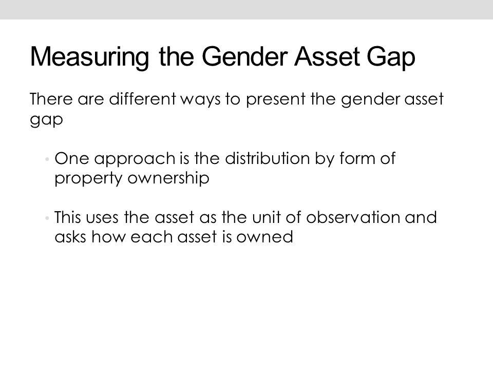 Measuring the Gender Asset Gap There are different ways to present the gender asset gap One approach is the distribution by form of property ownership