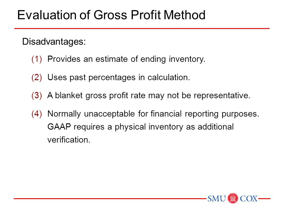 Disadvantages: (1)Provides an estimate of ending inventory. (2)Uses past percentages in calculation. (3)A blanket gross profit rate may not be represe