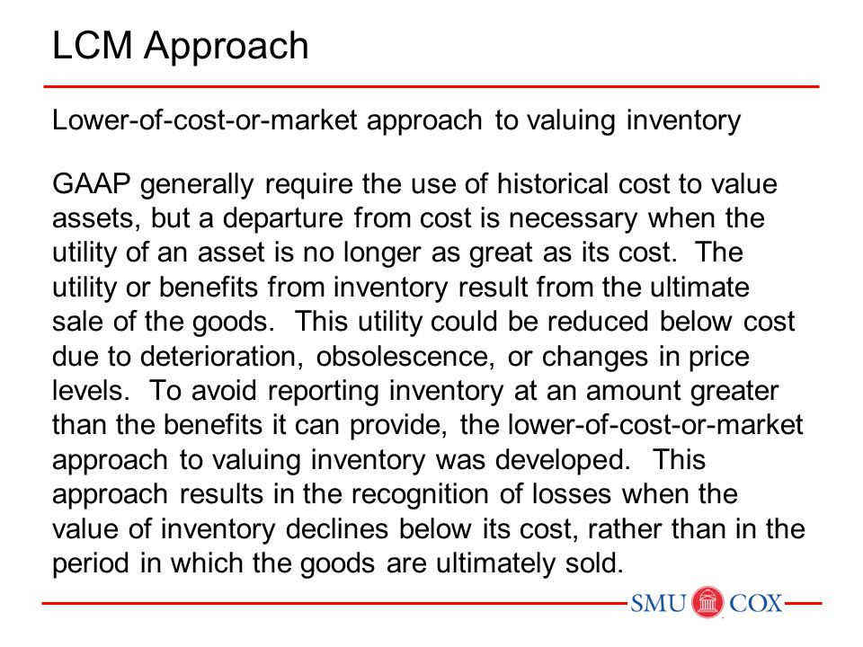 LCM Approach Lower-of-cost-or-market approach to valuing inventory GAAP generally require the use of historical cost to value assets, but a departure