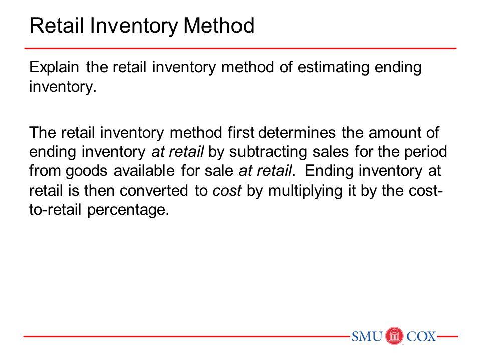 Explain the retail inventory method of estimating ending inventory. The retail inventory method first determines the amount of ending inventory at ret