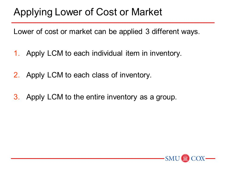Applying Lower of Cost or Market Lower of cost or market can be applied 3 different ways. 1.Apply LCM to each individual item in inventory. 2.Apply LC
