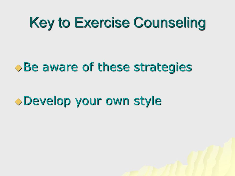 Key to Exercise Counseling  Be aware of these strategies  Develop your own style
