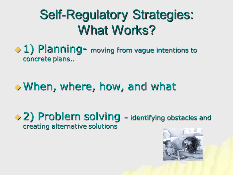 Self-Regulatory Strategies: What Works?  1) Planning- moving from vague intentions to concrete plans..  When, where, how, and what  2) Problem solv