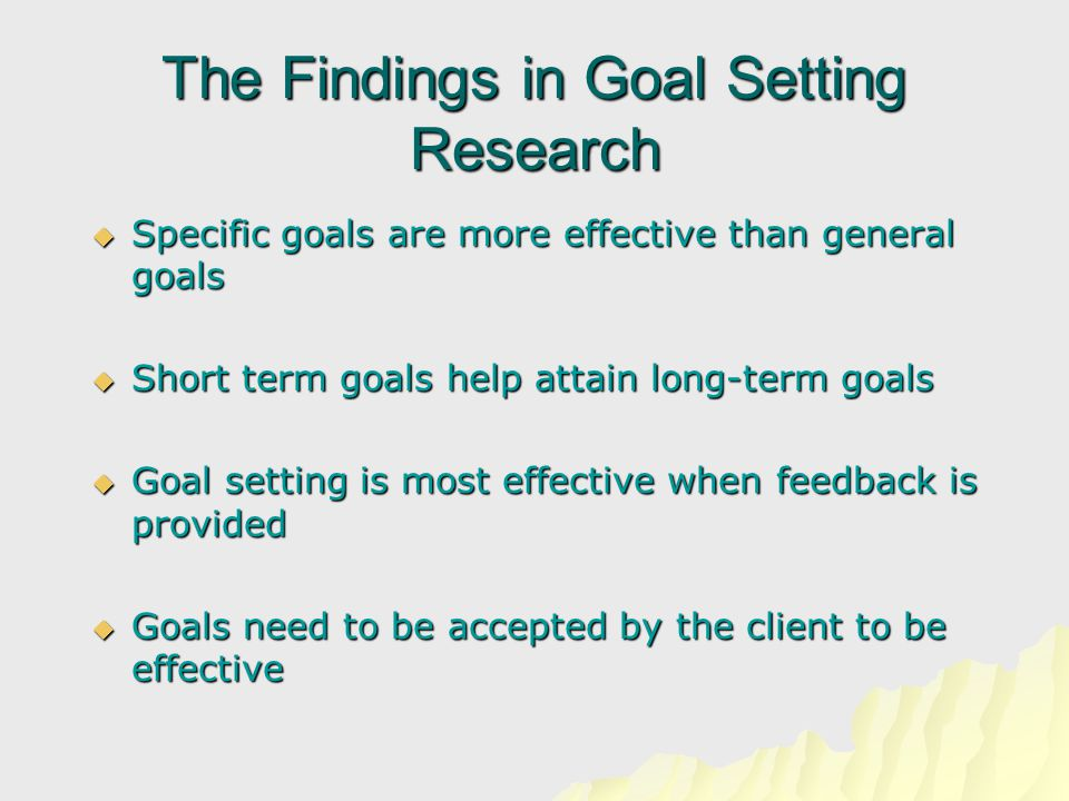 The Findings in Goal Setting Research  Specific goals are more effective than general goals  Short term goals help attain long-term goals  Goal setting is most effective when feedback is provided  Goals need to be accepted by the client to be effective