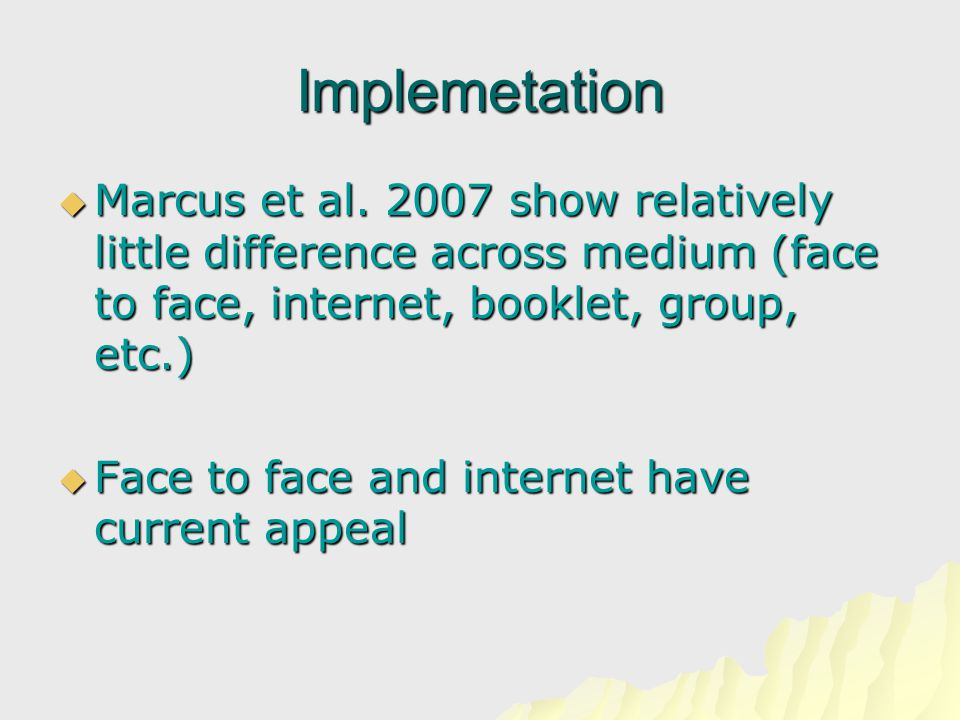 Implemetation  Marcus et al. 2007 show relatively little difference across medium (face to face, internet, booklet, group, etc.)  Face to face and i