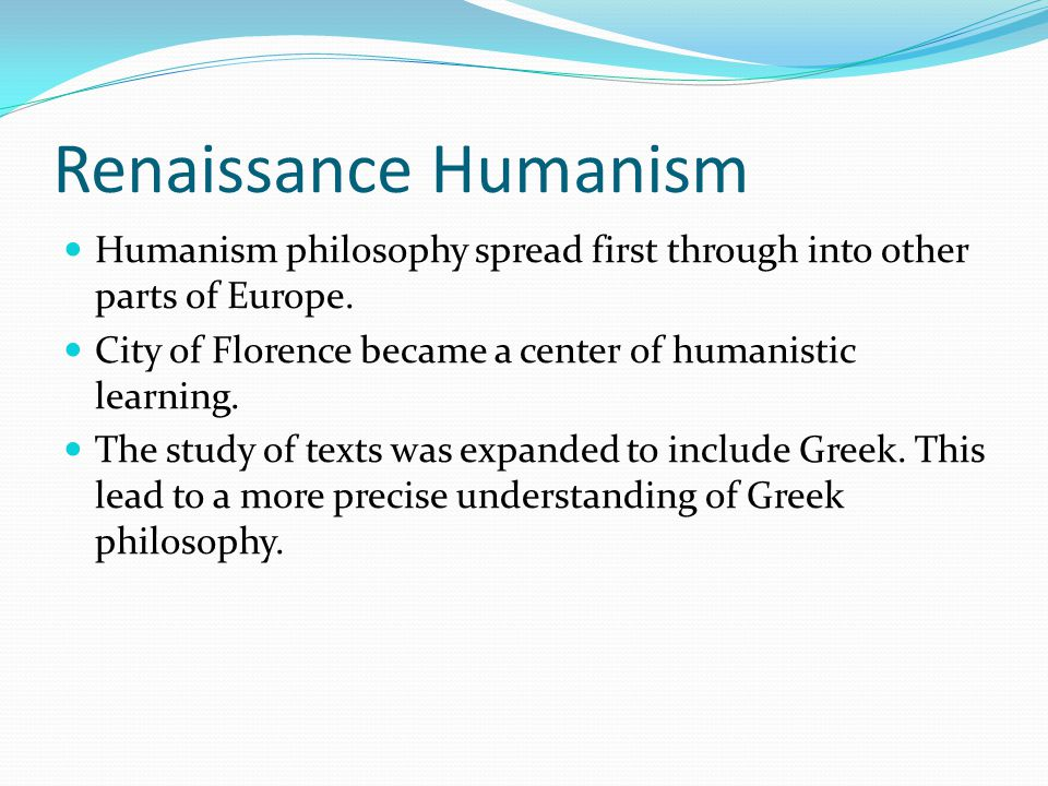 Renaissance Humanism Humanism philosophy spread first through into other parts of Europe. City of Florence became a center of humanistic learning. The