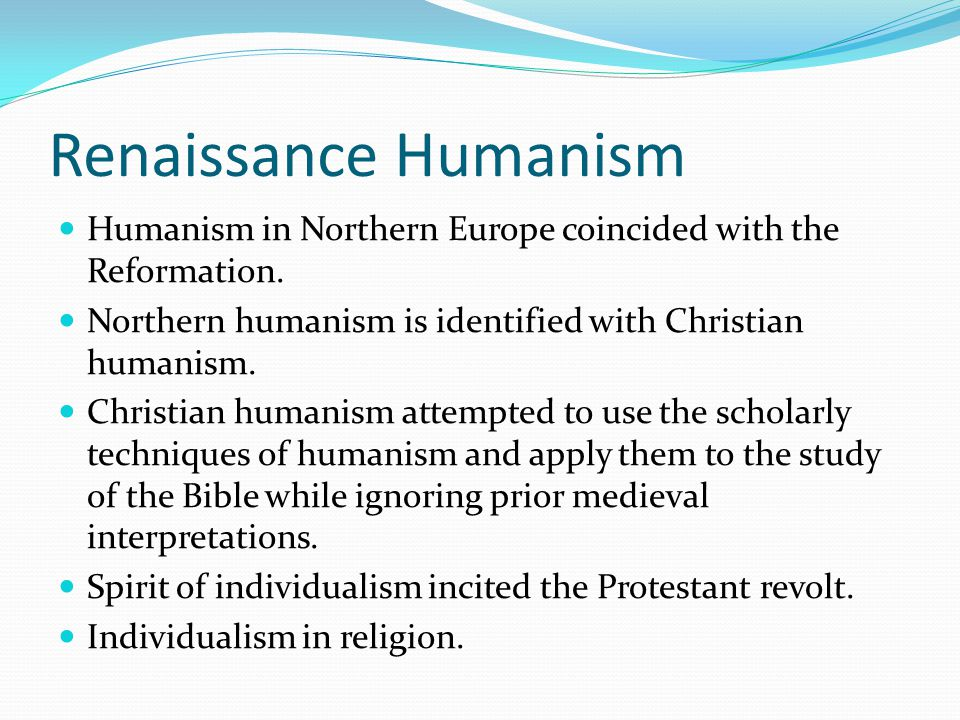 Renaissance Humanism Humanism in Northern Europe coincided with the Reformation. Northern humanism is identified with Christian humanism. Christian hu