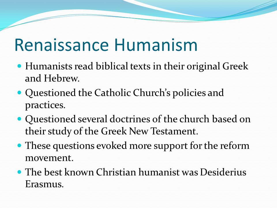 Renaissance Humanism Humanists read biblical texts in their original Greek and Hebrew. Questioned the Catholic Church's policies and practices. Questi