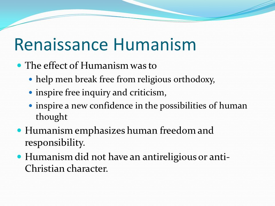 Renaissance Humanism The effect of Humanism was to help men break free from religious orthodoxy, inspire free inquiry and criticism, inspire a new con
