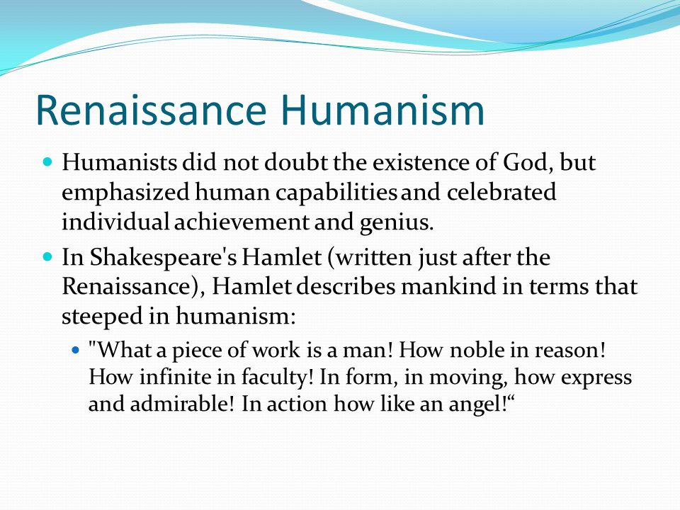 Renaissance Humanism Humanists did not doubt the existence of God, but emphasized human capabilities and celebrated individual achievement and genius.