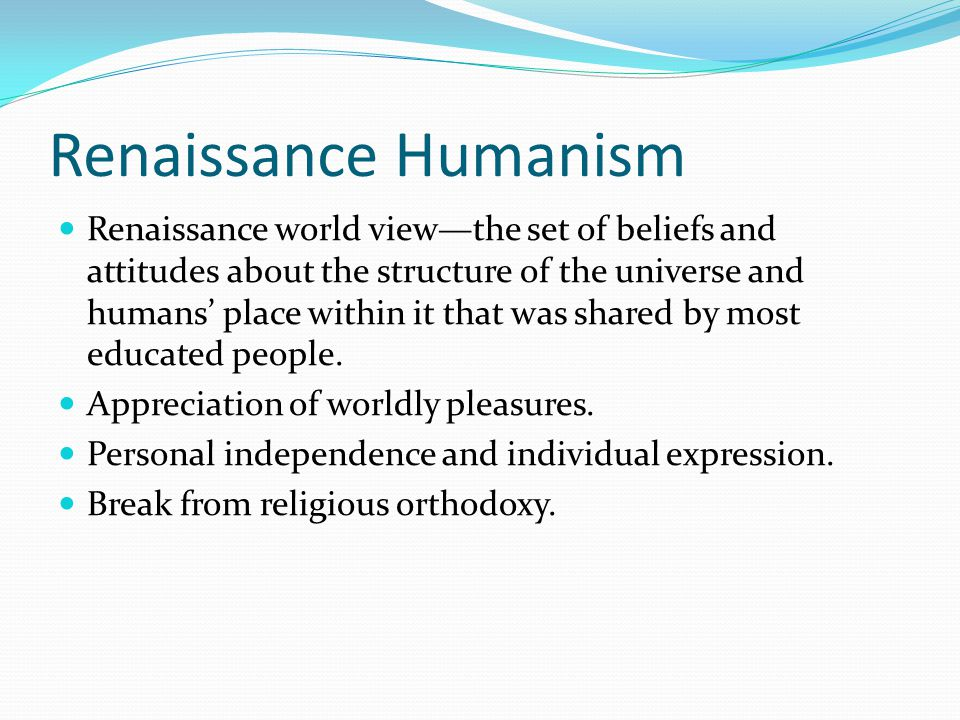Renaissance Humanism Renaissance world view—the set of beliefs and attitudes about the structure of the universe and humans' place within it that was
