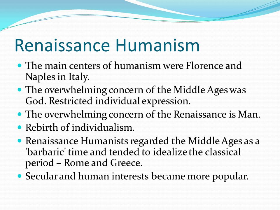 Renaissance Humanism The main centers of humanism were Florence and Naples in Italy. The overwhelming concern of the Middle Ages was God. Restricted i