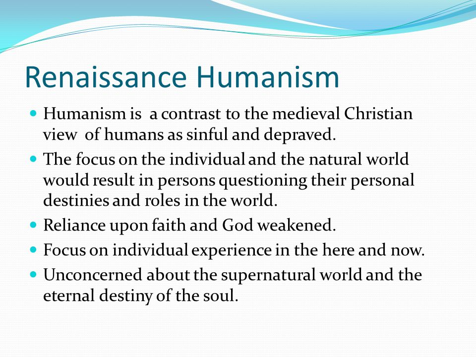Renaissance Humanism Humanism is a contrast to the medieval Christian view of humans as sinful and depraved. The focus on the individual and the natur