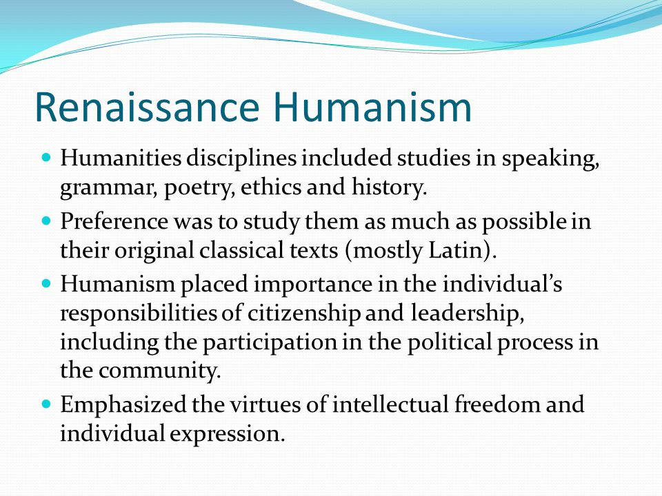 Renaissance Humanism Humanities disciplines included studies in speaking, grammar, poetry, ethics and history. Preference was to study them as much as