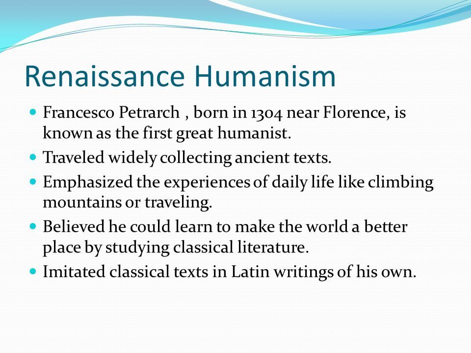 Renaissance Humanism Francesco Petrarch, born in 1304 near Florence, is known as the first great humanist. Traveled widely collecting ancient texts. E