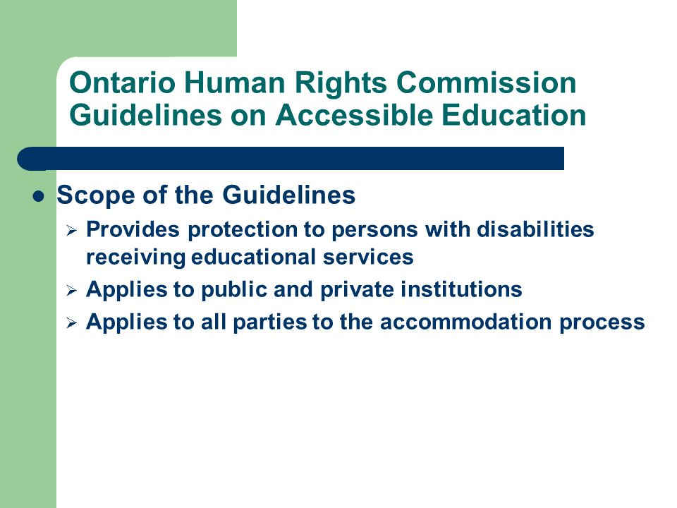 Ontario Human Rights Commission Guidelines on Accessible Education Scope of the Guidelines  Provides protection to persons with disabilities receiving educational services  Applies to public and private institutions  Applies to all parties to the accommodation process